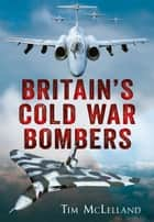 Britain's Cold War Bombers ebook by Tim McLelland