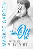 Take It Off - Market Garden, #2 eBook by Aleksandr Voinov, L.A. Witt