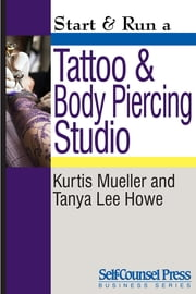Start & Run a Tattoo and Body Piercing Studio ebook by Kurtis Mueller,Tanya Lee Howe