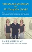 The Salami Salesman and His Daughter Falafel - What an Older Man'S Death Can Teach Us About How and How Not to Care for the Frail and Dying ebook by Laurie Mallery