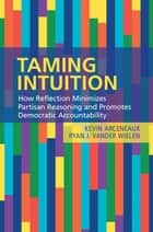Taming Intuition - How Reflection Minimizes Partisan Reasoning and Promotes Democratic Accountability ebook by Kevin Arceneaux, Ryan J. Vander Wielen