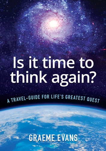 Is It Time to Think Again? - A travel-guide for life's greatest quest ebook by Graeme Evans
