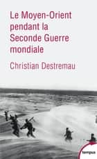 Le Moyen-Orient pendant la Seconde Guerre mondiale ebook by Christian DESTREMAU
