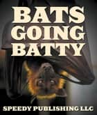 Bats Going Batty - Childrens Book On Bats Fun Facts & Pictures ebook by Speedy Publishing
