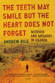 The Teeth May Smile but the Heart Does Not Forget - Murder and Memory in Uganda ebook by Andrew Rice
