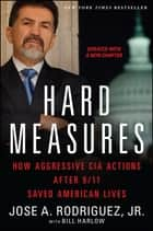 Hard Measures - How Aggressive CIA Actions After 9/11 Saved American Lives ebook by Jose A. Rodriguez Jr., Bill Harlow