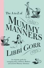 The A To Z Of Mummy Manners - An Etiquette Guide For Managing Other Children's Mothers And Assorted Mummy Dilemmas ebook by Libbi Gorr