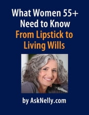 What Women 55+ Need to Know - From Lipstick to Living Wills ebook by AskNelly.com