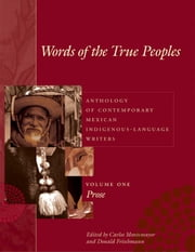 Words of the True Peoples/Palabras de los Seres Verdaderos: Anthology of Contemporary Mexican Indigenous-Language Writers/Antología de Escritores Actuales en Lenguas Indígenas de México - Vol. I: Prose ebook by Carlos Montemayor,Donald Frischmann,George O. Jackson