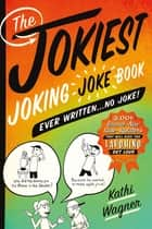 The Jokiest Joking Joke Book Ever Written . . . No Joke! - 2,001 Brand-New Side-Splitters That Will Keep You Laughing Out Loud ebook by Kathi Wagner