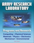 Army Research Laboratory (ARL) Programs and Research: Computing, Chemical Sciences, Life Sciences, Materials, Mathematics, Physics, Electronics, Mechanical Science, Environmental Sciences ebook by Progressive Management