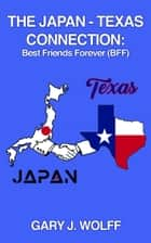 The Japan ‒ Texas Connection: Best Friends Forever (BFF) ebook by Gary J. Wolff