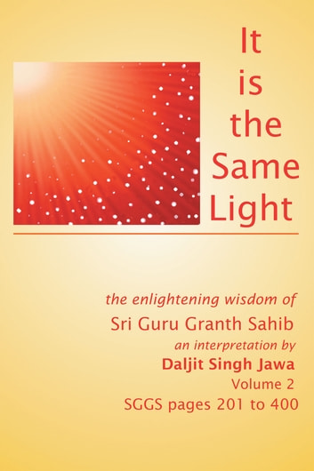 It is the same light - the enlightening wisdom of Sri Guru Granth Sahib (SGGS) Volume 2: SGGS Pages 201-400 ebook by Daljit Singh Jawa
