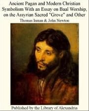 "Ancient Pagan and Modern Christian Symbolism With an Essay on Baal Worship, on The Assyrian Sacred ""Grove"" and Other ebook by Thomas inman,John Newton"