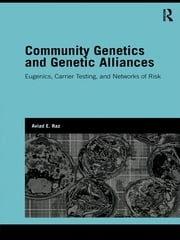 Community Genetics and Genetic Alliances - Eugenics, Carrier Testing, and Networks of Risk ebook by Aviad E. Raz