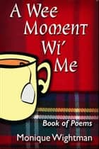 A Wee Moment Wi' Me: Book of Poems ebook by Monique Wightman