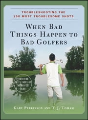 When Bad Things Happen to Bad Golfers - Troubleshooting the 150 Most Troublesome Shots ebook by Gary Perkinson,Dr. T. J. Tomasi