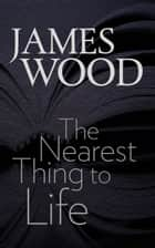 The Nearest Thing to Life ebook by James Wood
