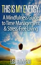 This Is My Energy: Your Mindfulness Guide to Time Management & Stress-Free Living - Energy Healing Series ebook by Lisa Townsend