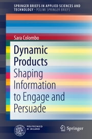 Dynamic Products - Shaping Information to Engage and Persuade ebook by Sara Colombo
