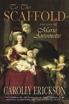 To the Scaffold - The Life of Marie Antoinette ebook by Carolly Erickson