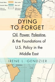 Dying to Forget - Oil, Power, Palestine, and the Foundations of U.S. Policy in the Middle East ebook by Irene L. Gendzier