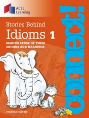 Connect: Stories Behind Idioms 1: Making sense of their origins and meanings ebook by Stephen Curtis