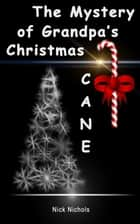 The Mystery of Grandpa's Christmas Cane ebook by Nick Nichols