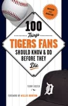 100 Things Tigers Fans Should Know & Do Before They Die ebook by Terry Foster, Willie Horton