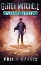 Glitch Mitchell and the Unseen Planet ebook by Philip Harris
