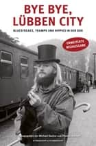 Bye bye, Lübben City - Bluesfreaks, Tramps und Hippies in der DDR ebook by Michael Rauhut, Thomas Kochan