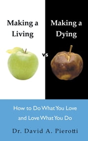 Making a Living vs Making a Dying - How To Do What You Love and Love What You Do ebook by Dr David A. Pierotti