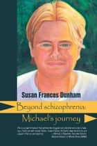Beyond Schizophrenia - Michael's Journey ebook by Susan Frances Dunham