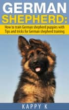 German Shepherd Training: How to Train German Shepherd Puppies with Tips & Tricks for German Shepherd Training ebook by Kappy K