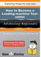 How to Become a Loading-machine Tool-setter ebook by Penney Burnside