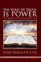 The Spirit of Truth Is Power - Reviving Faith in Jesus Christ ebook by Joan Jessalyn Cox