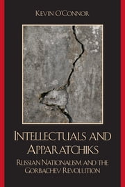 Intellectuals and Apparatchiks - Russian Nationalism and the Gorbachev Revolution ebook by Kevin O'Connor