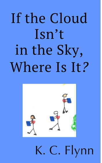 If the Cloud Isn't in the Sky, Where Is It? ebook by K. C. Flynn