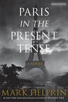 Paris in the Present Tense ebook by Mark Helprin
