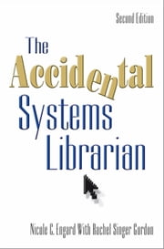 The Accidental Systems Librarian, Second Edition ebook by Nicole C. Engard, Rachel Singer Gordon