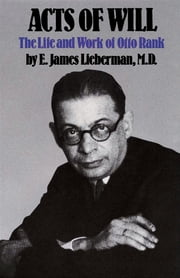 Acts of Will - The Life and Work of Otto Rank ebook by E. James Lieberman, M.D.