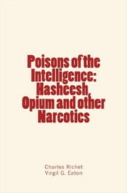 Poisons of the Intelligence : Hasheesh, Opium and other Narcotics ebook by Virgil G.  Eaton,Charles Richet