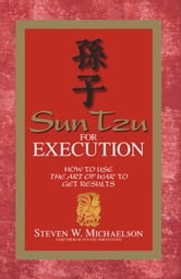 Sun Tzu For Execution: How to Use the Art of War to Get Results ebook by Steven W. Michaelson
