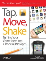 Tap, Move, Shake - Turning Your Game Ideas into iPhone & iPad Apps ebook by Todd Moore