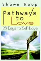 Pathways to Love: 28 Days to Self Love ebook by Shawn Roop