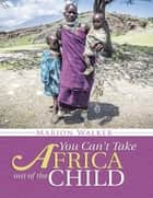 You Can't Take Africa Out of the Child ebook by Marion Walker