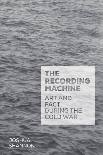 The Recording Machine - Art and Fact during the Cold War ebook by Joshua Shannon