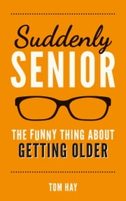 Suddenly Senior - The Funny Thing About Getting Older ebook by Tom Hay