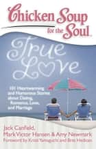 Chicken Soup for the Soul: True Love - 101 Heartwarming and Humorous Stories about Dating, Romance, Love, and Marriage ebook by Jack Canfield, Mark Victor Hansen, Amy Newmark