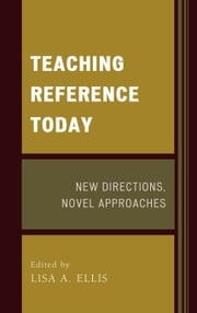 Teaching Reference Today: New Directions, Novel Approaches ebook by Ellis, Lisa A.